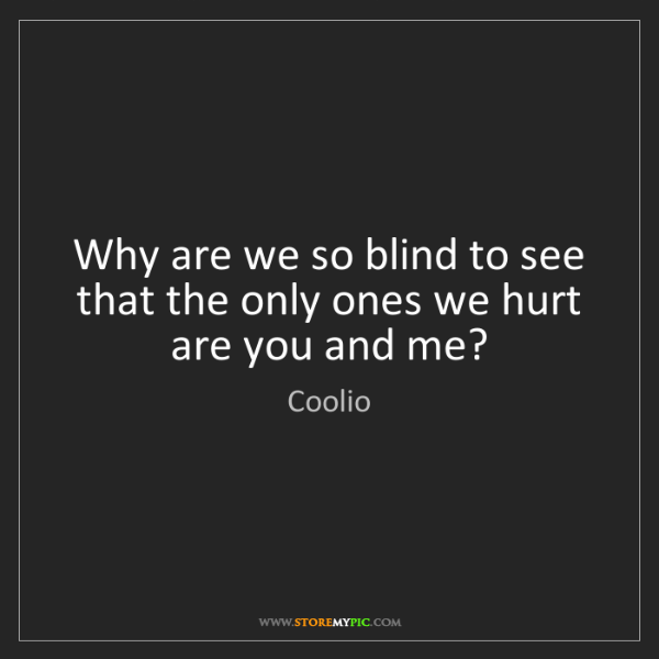 Coolio: Why are we so blind to see that the only ones we hurt...