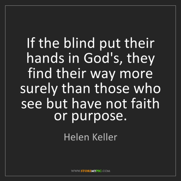 Helen Keller: If the blind put their hands in God's, they find their...