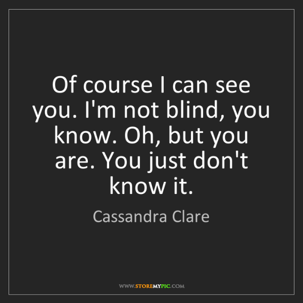 Cassandra Clare: Of course I can see you. I'm not blind, you know. Oh,...
