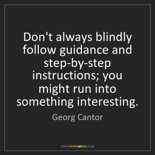 Georg Cantor: Don't always blindly follow guidance and step-by-step...