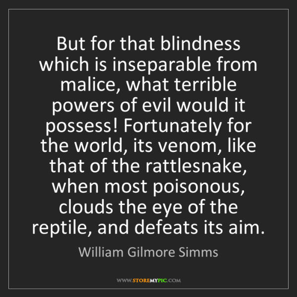 William Gilmore Simms: But for that blindness which is inseparable from malice,...