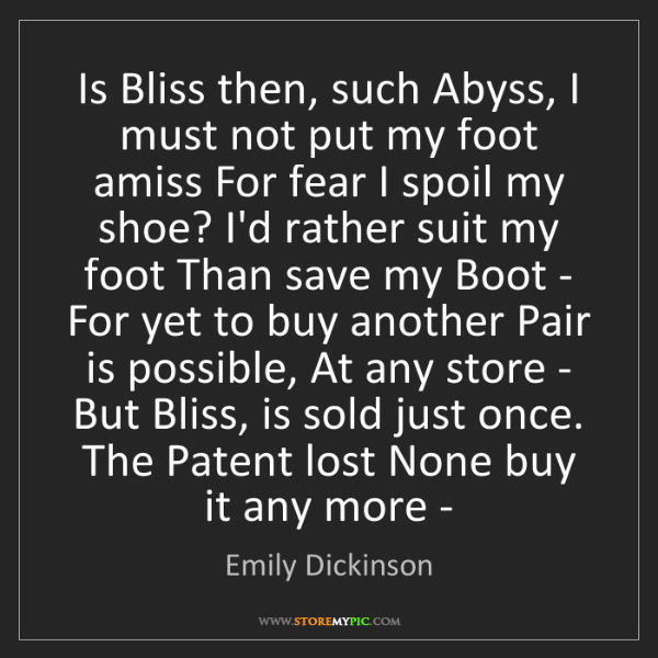 Emily Dickinson: Is Bliss then, such Abyss, I must not put my foot amiss...