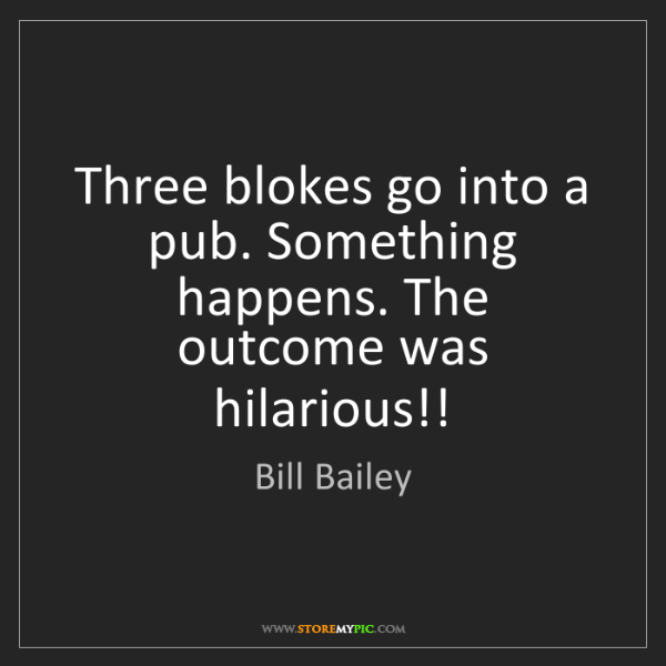 Bill Bailey: Three blokes go into a pub. Something happens. The outcome...