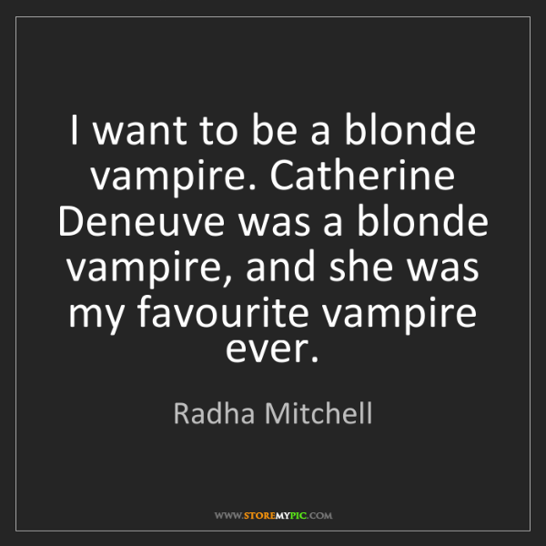 Radha Mitchell: I want to be a blonde vampire. Catherine Deneuve was...