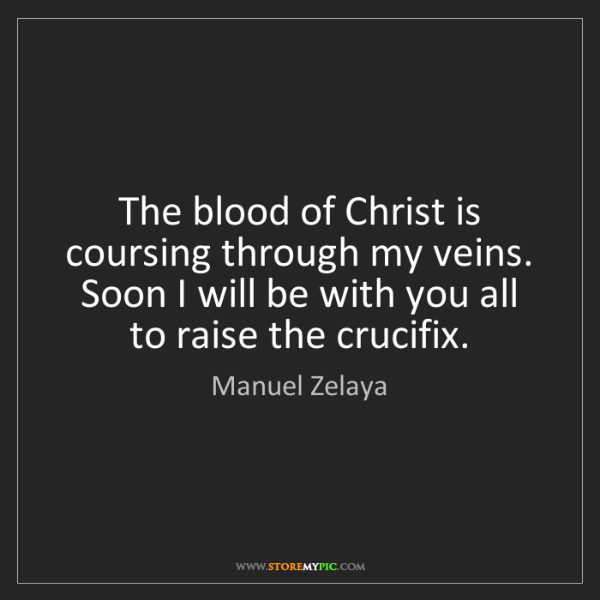 Manuel Zelaya: The blood of Christ is coursing through my veins. Soon...