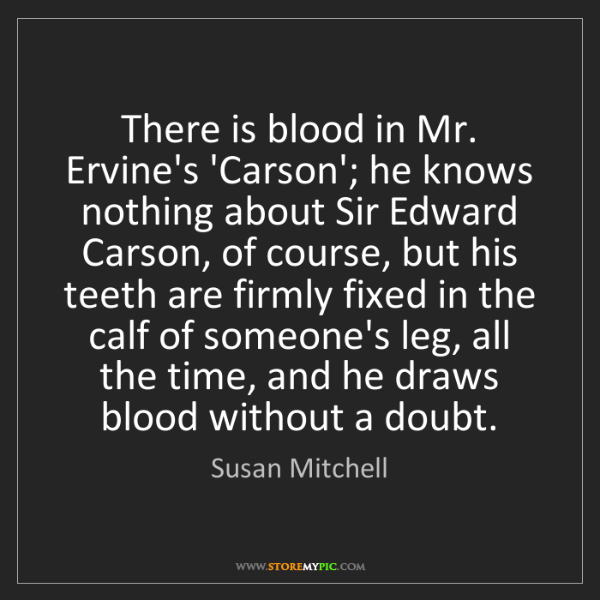 Susan Mitchell: There is blood in Mr. Ervine's 'Carson'; he knows nothing...