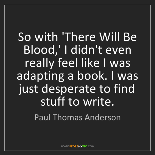 Paul Thomas Anderson: So with 'There Will Be Blood,' I didn't even really feel...