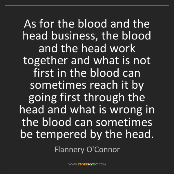 Flannery O'Connor: As for the blood and the head business, the blood and...