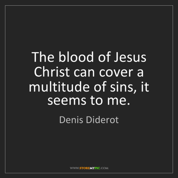 Denis Diderot: The blood of Jesus Christ can cover a multitude of sins,...