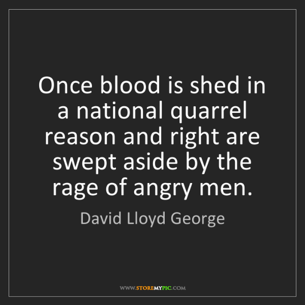 David Lloyd George: Once blood is shed in a national quarrel reason and right...