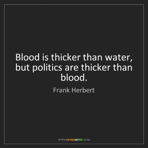 Frank Herbert: Blood is thicker than water, but politics are thicker...