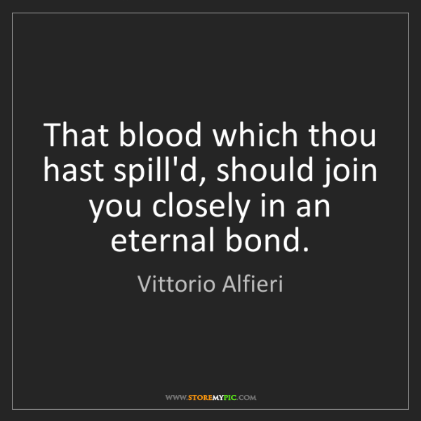 Vittorio Alfieri: That blood which thou hast spill'd, should join you closely...