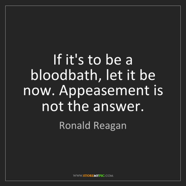 Ronald Reagan: If it's to be a bloodbath, let it be now. Appeasement...