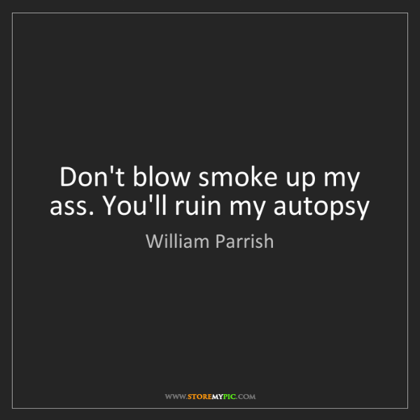 William Parrish: Don't blow smoke up my ass. You'll ruin my autopsy