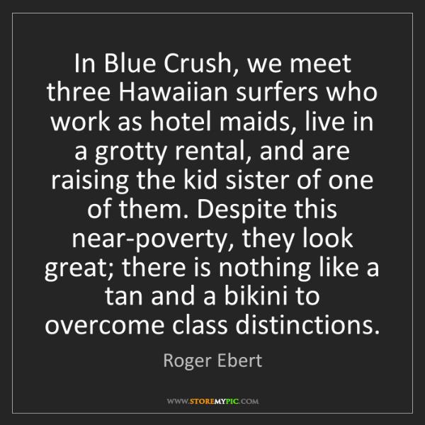 Roger Ebert: In Blue Crush, we meet three Hawaiian surfers who work...
