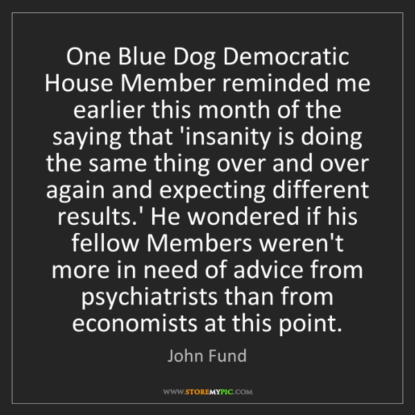 John Fund: One Blue Dog Democratic House Member reminded me earlier...