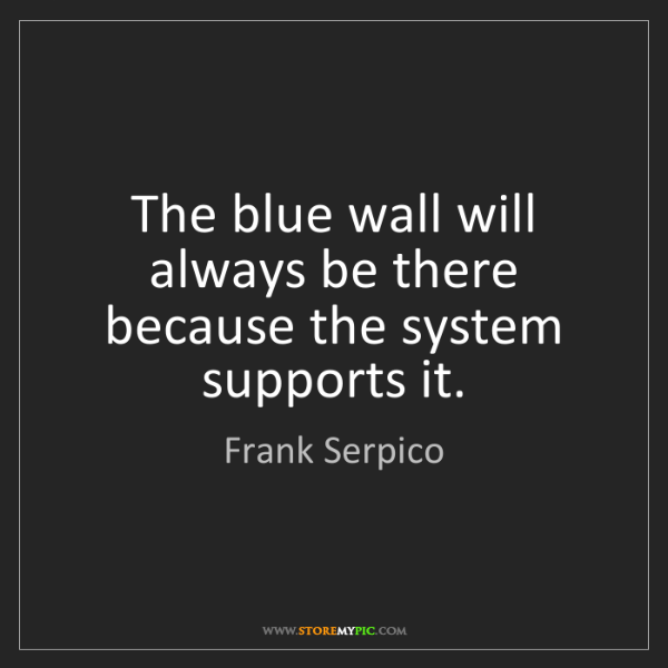 Frank Serpico: The blue wall will always be there because the system...