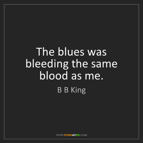 B B King: The blues was bleeding the same blood as me.