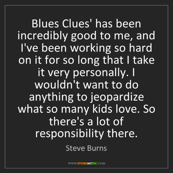Steve Burns: Blues Clues' has been incredibly good to me, and I've...