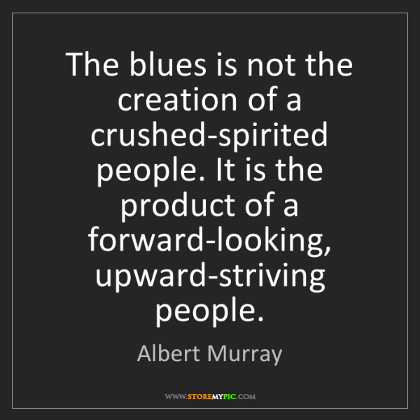 Albert Murray: The blues is not the creation of a crushed-spirited people....