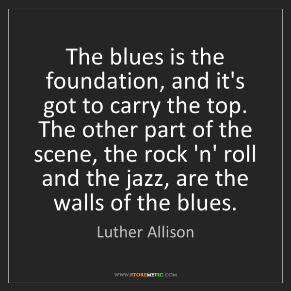 Luther Allison: The blues is the foundation, and it's got to carry the...