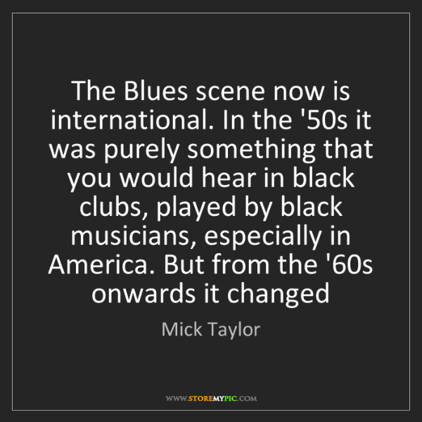 Mick Taylor: The Blues scene now is international. In the '50s it...