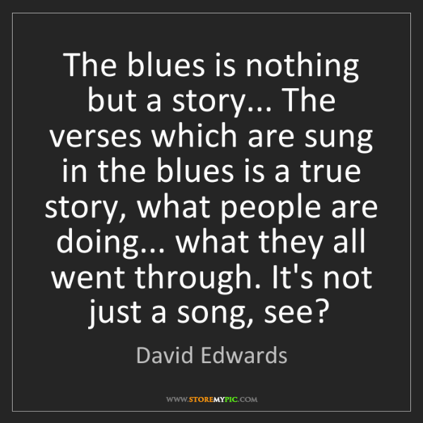 David Edwards: The blues is nothing but a story... The verses which...