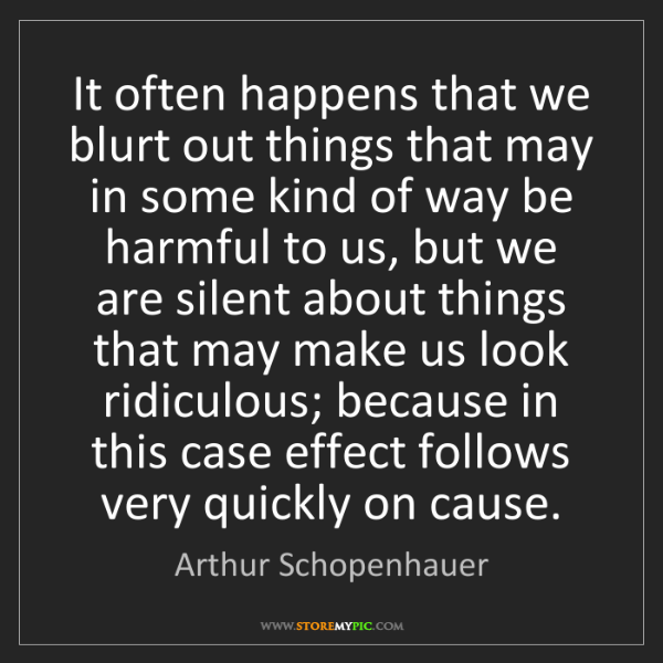 Arthur Schopenhauer: It often happens that we blurt out things that may in...