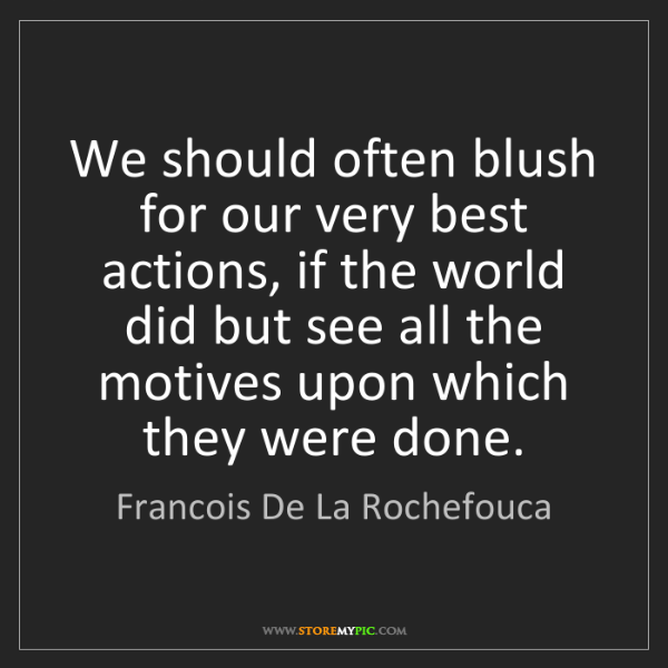 Francois De La Rochefouca: We should often blush for our very best actions, if the...
