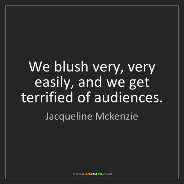Jacqueline Mckenzie: We blush very, very easily, and we get terrified of audiences.