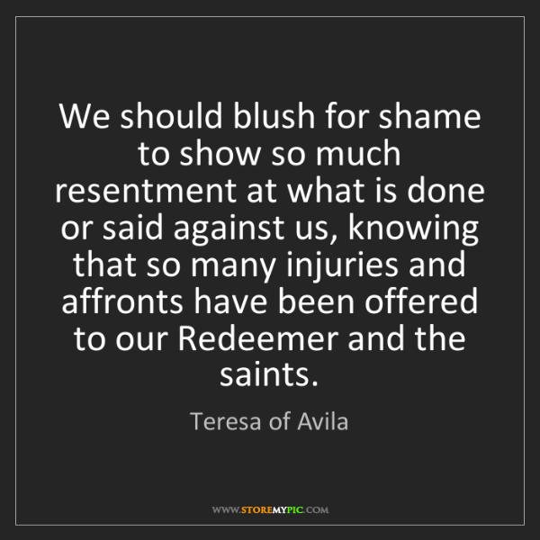 Teresa of Avila: We should blush for shame to show so much resentment...