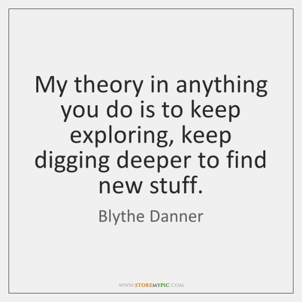 My theory in anything you do is to keep exploring, keep digging ...