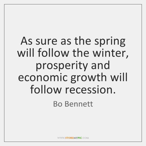 As sure as the spring will follow the winter, prosperity and economic ...