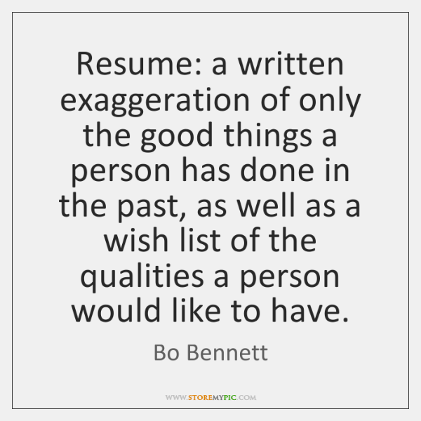 Resume: a written exaggeration of only the good things a person has ...
