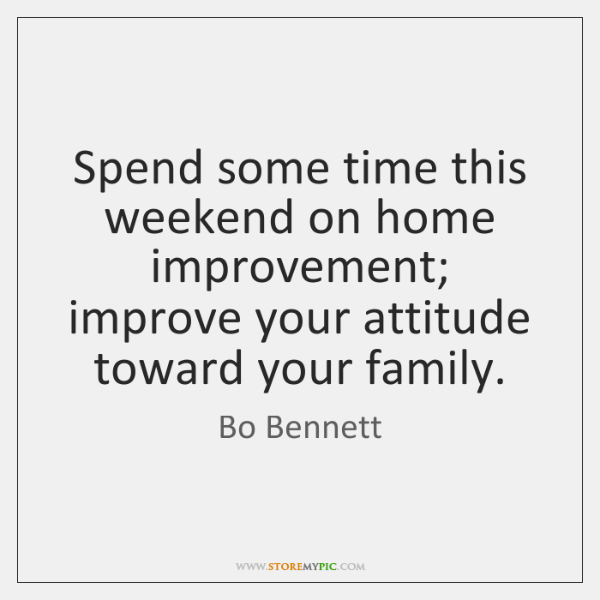 Spend some time this weekend on home improvement; improve your attitude toward ...