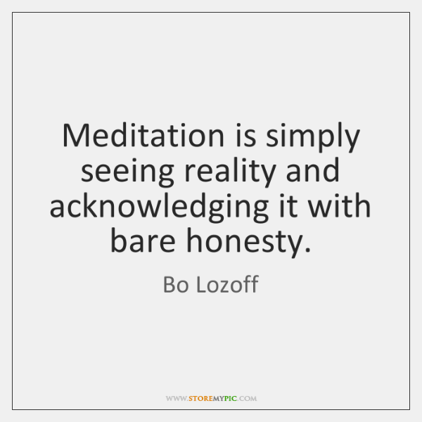 Meditation is simply seeing reality and acknowledging it with bare honesty.