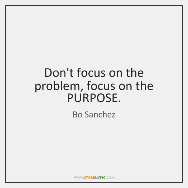 Don't focus on the problem, focus on the PURPOSE.