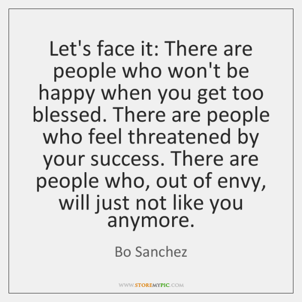 Let's face it: There are people who won't be happy when you ...
