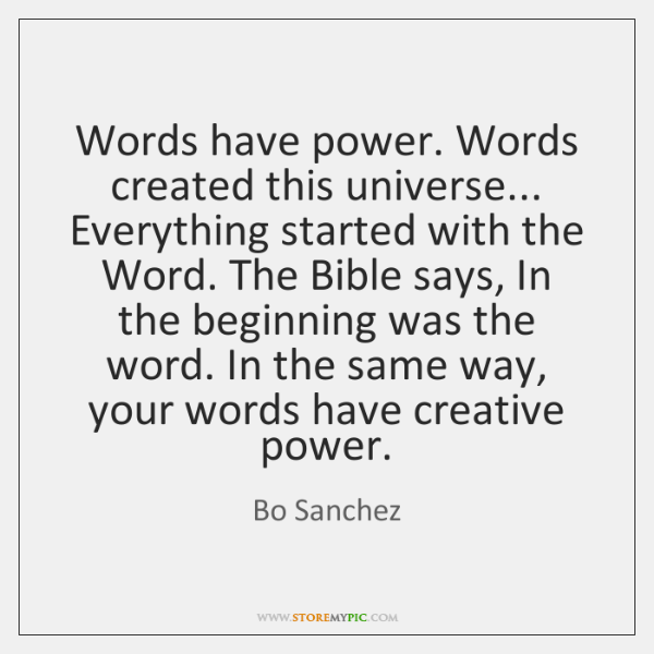 Words have power. Words created this universe... Everything started with the Word. ...