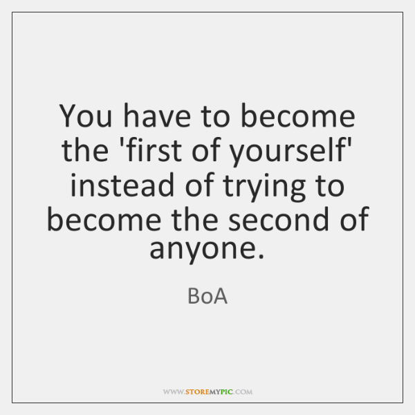 You have to become the 'first of yourself' instead of trying to ...