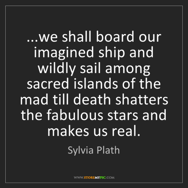 Sylvia Plath: ...we shall board our imagined ship and wildly sail among...