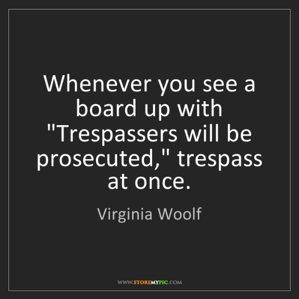"""Virginia Woolf: Whenever you see a board up with """"Trespassers will be..."""