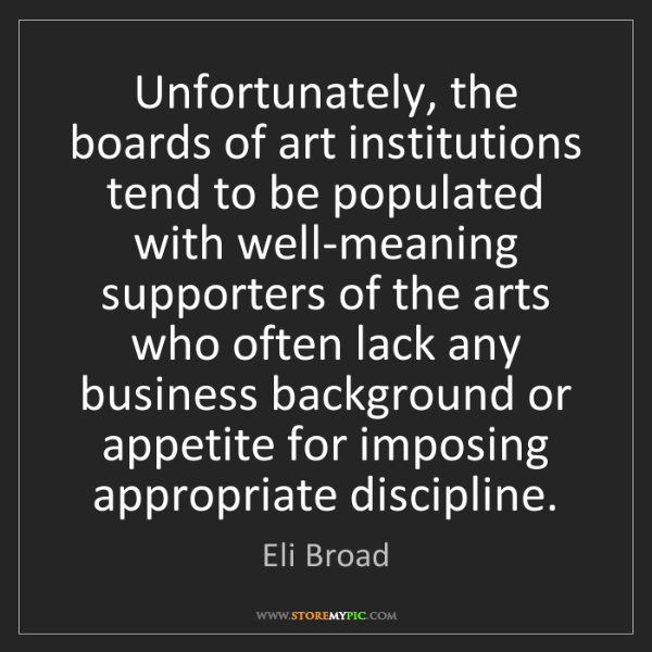 Eli Broad: Unfortunately, the boards of art institutions tend to...