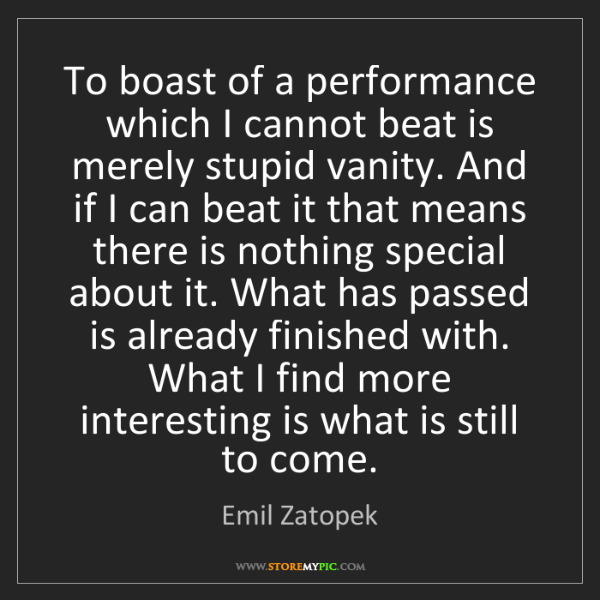 Emil Zatopek: To boast of a performance which I cannot beat is merely...