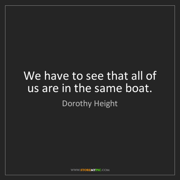 Dorothy Height: We have to see that all of us are in the same boat.