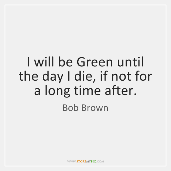 I will be Green until the day I die, if not for ...