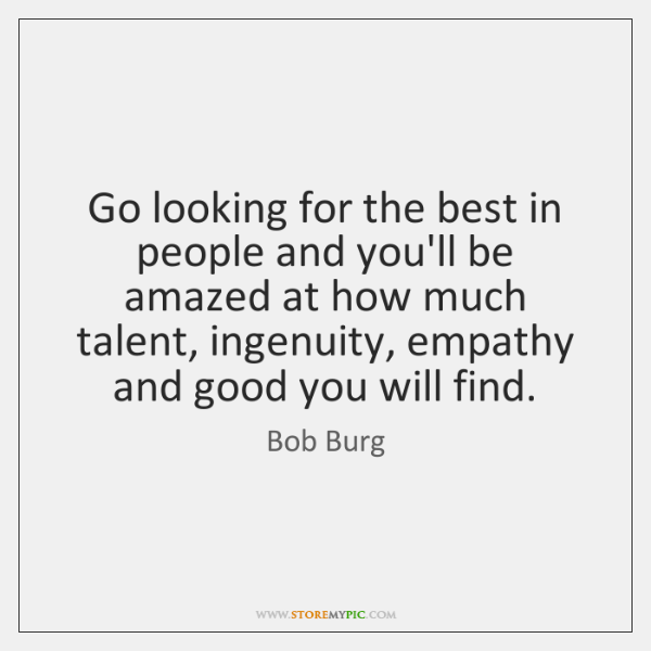 Go looking for the best in people and you'll be amazed at ...