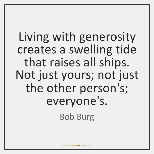 Living with generosity creates a swelling tide that raises all ships. Not ...