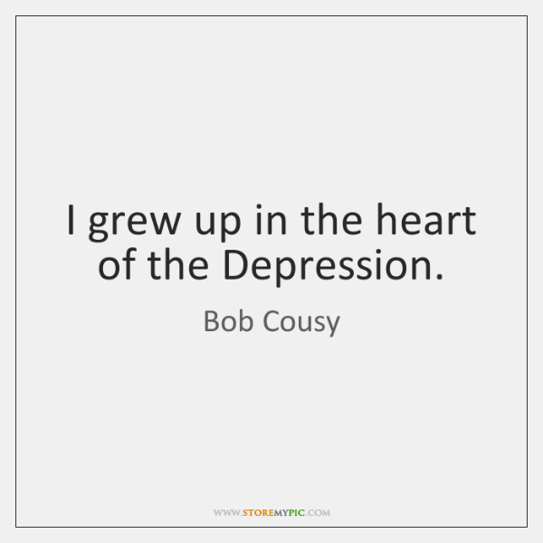 I grew up in the heart of the Depression.