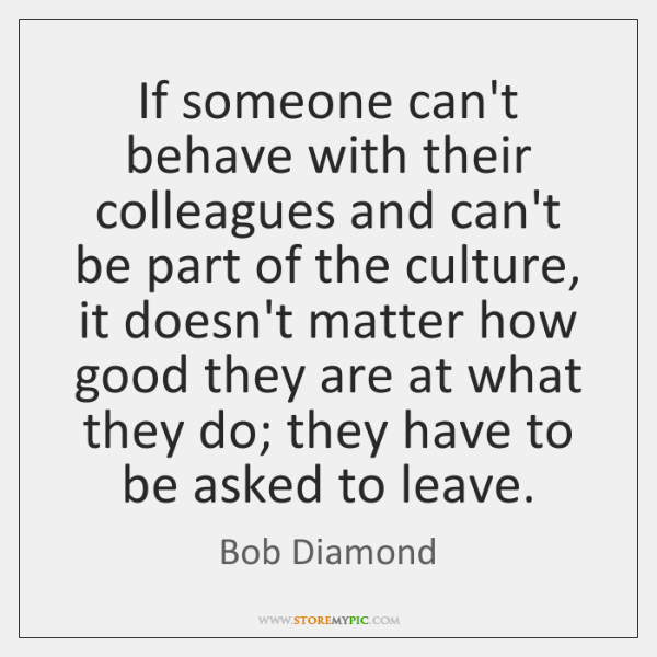 If someone can't behave with their colleagues and can't be part of ...